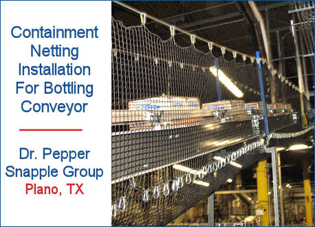 Conveyor Netting Installation For Bottling Conveyor Belt To Prevent Bottles and Case Packaging From Falling To Factory Floor Below, Dr. Pepper Snapple Group, Plano, TX